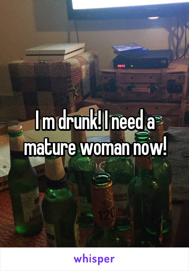 I m drunk! I need a mature woman now!