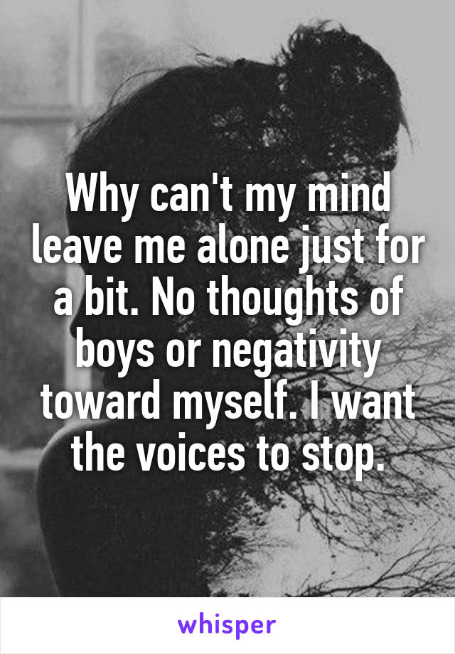 Why can't my mind leave me alone just for a bit. No thoughts of boys or negativity toward myself. I want the voices to stop.