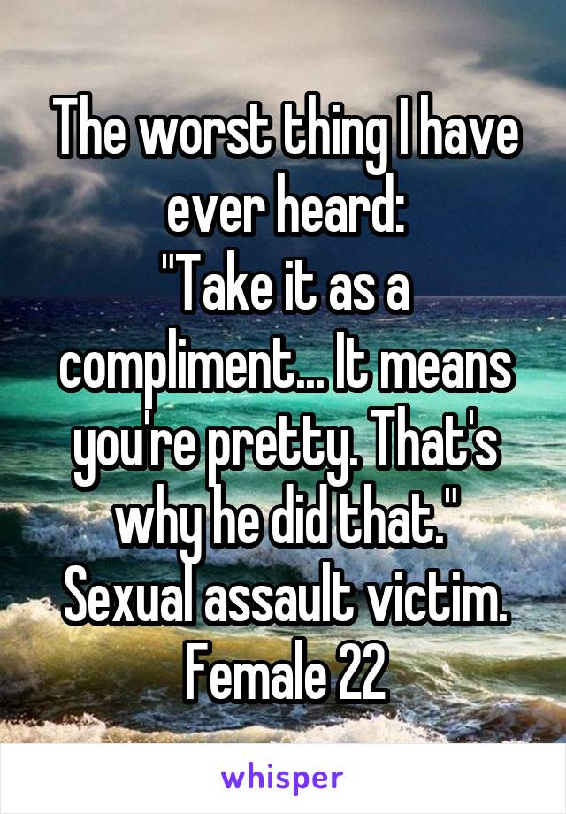 """The worst thing I have ever heard: """"Take it as a compliment... It means you're pretty. That's why he did that."""" Sexual assault victim. Female 22"""