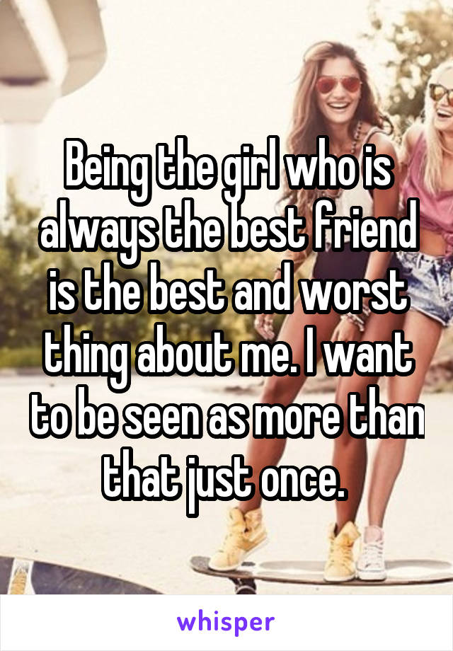 Being the girl who is always the best friend is the best and worst thing about me. I want to be seen as more than that just once.