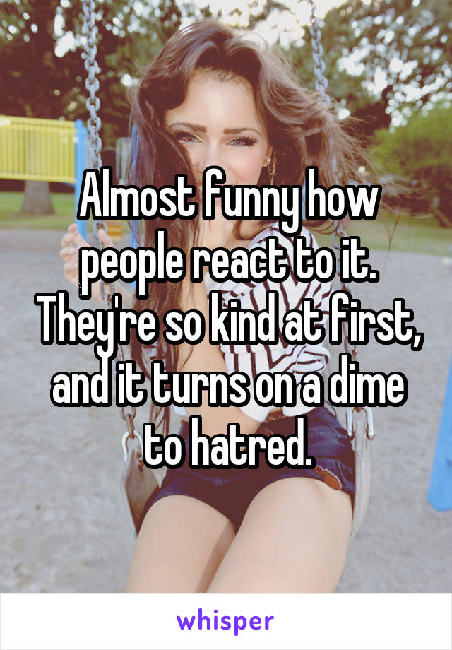 Almost funny how people react to it. They're so kind at first, and it turns on a dime to hatred.