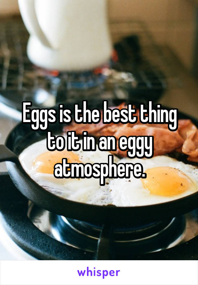 Eggs is the best thing to it in an eggy atmosphere.