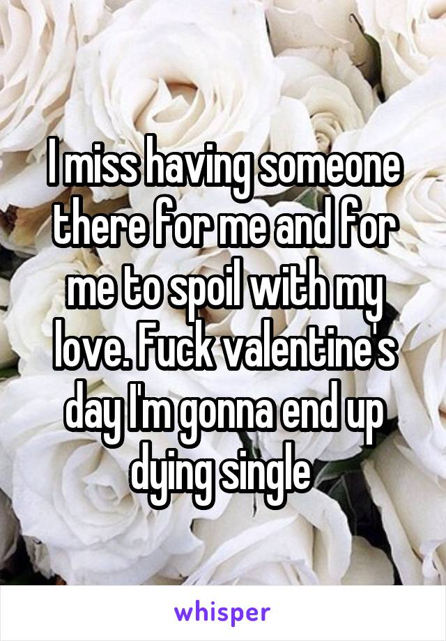 I miss having someone there for me and for me to spoil with my love. Fuck valentine's day I'm gonna end up dying single