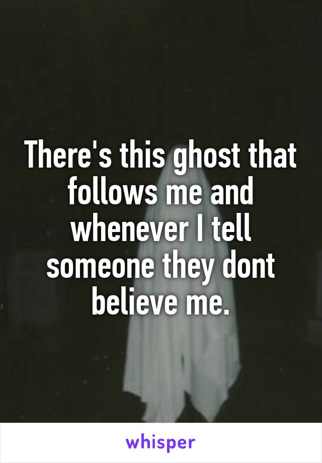 There's this ghost that follows me and whenever I tell someone they dont believe me.