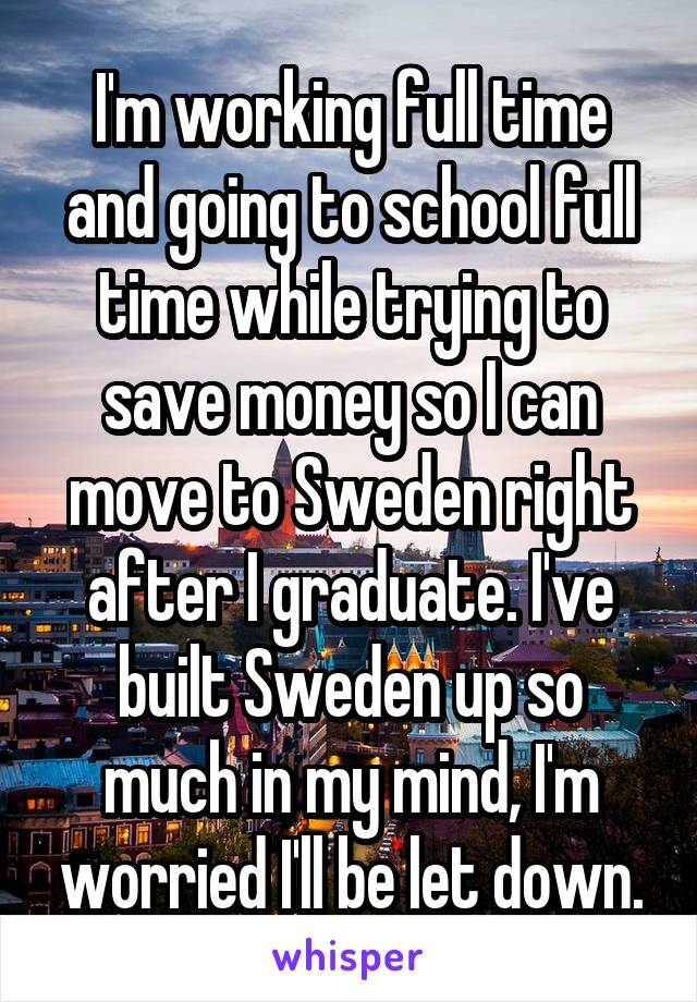 I'm working full time and going to school full time while trying to save money so I can move to Sweden right after I graduate. I've built Sweden up so much in my mind, I'm worried I'll be let down.