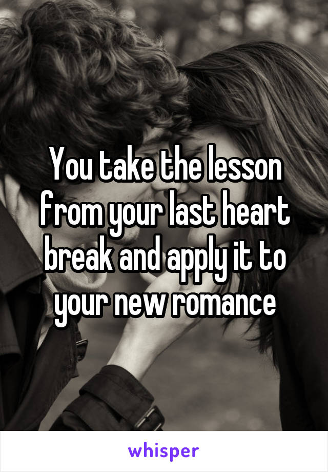You take the lesson from your last heart break and apply it to your new romance