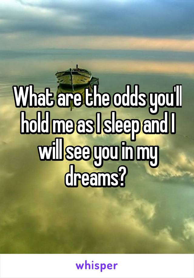 What are the odds you'll hold me as I sleep and I will see you in my dreams?