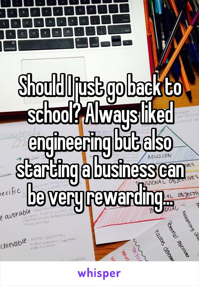 Should I just go back to school? Always liked engineering but also starting a business can be very rewarding...