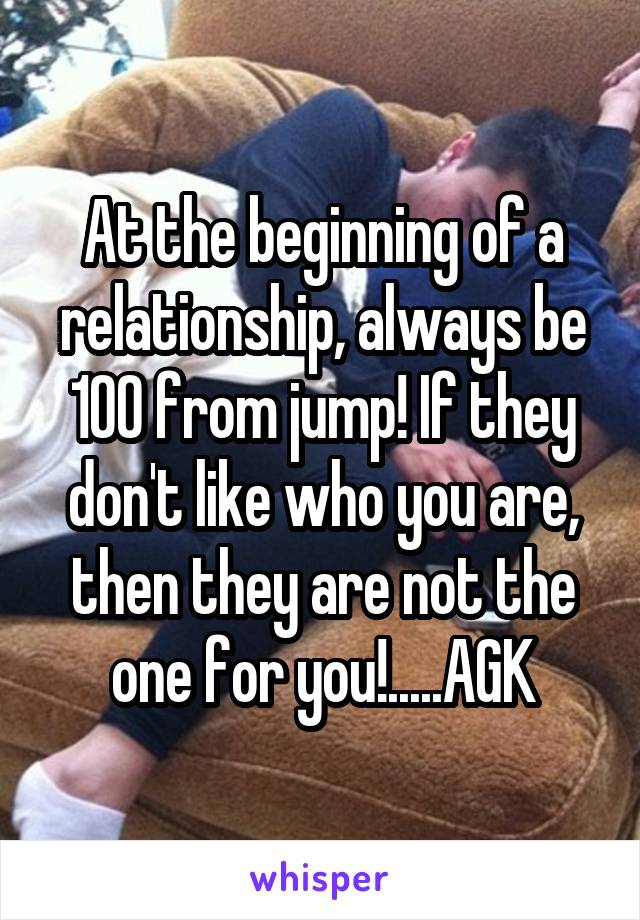 At the beginning of a relationship, always be 100 from jump! If they don't like who you are, then they are not the one for you!.....AGK