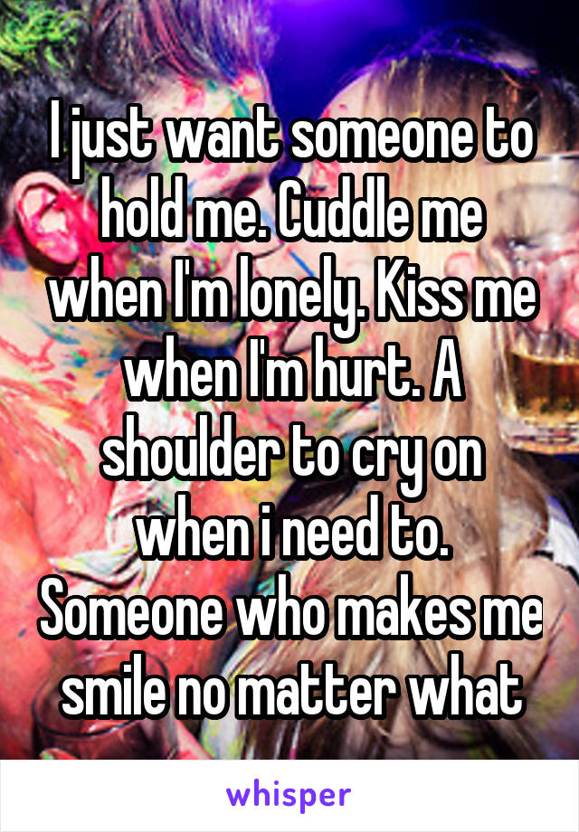 I just want someone to hold me. Cuddle me when I'm lonely. Kiss me when I'm hurt. A shoulder to cry on when i need to. Someone who makes me smile no matter what
