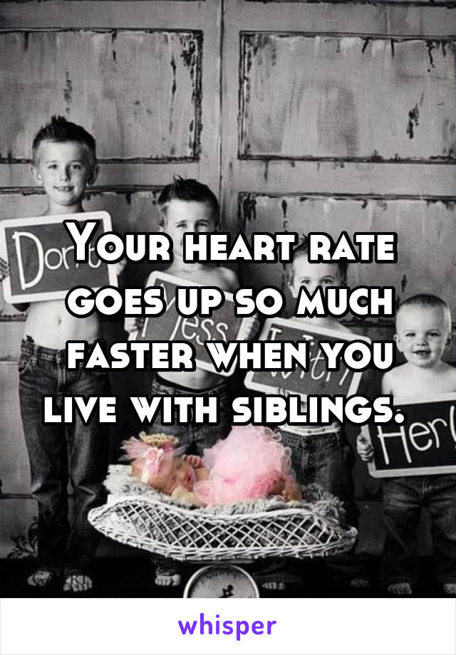 Your heart rate goes up so much faster when you live with siblings.