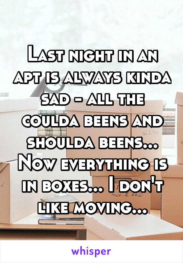 Last night in an apt is always kinda sad - all the coulda beens and shoulda beens... Now everything is in boxes... I don't like moving...