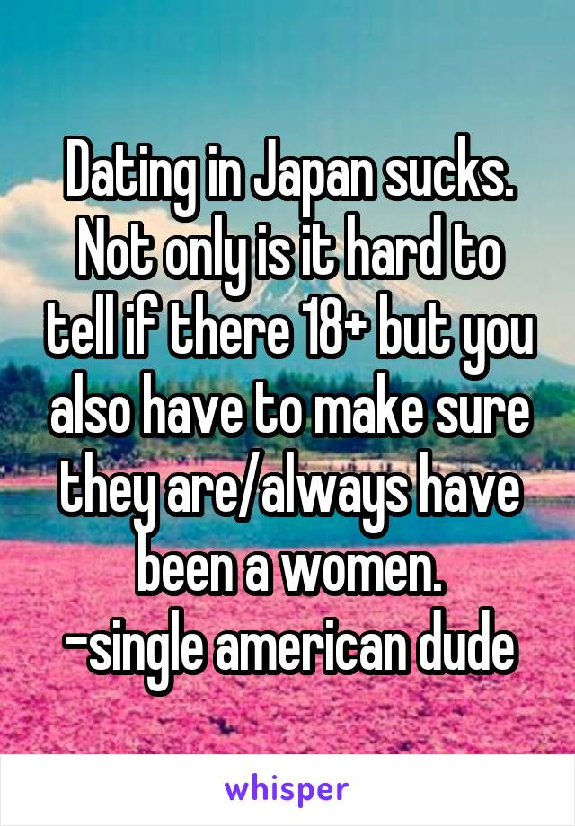 Dating in Japan sucks. Not only is it hard to tell if there 18+ but you also have to make sure they are/always have been a women. -single american dude