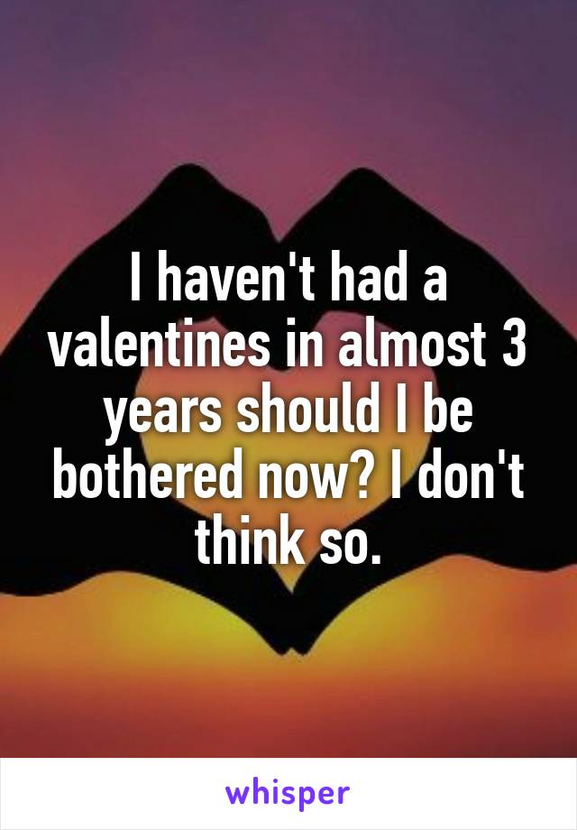 I haven't had a valentines in almost 3 years should I be bothered now? I don't think so.