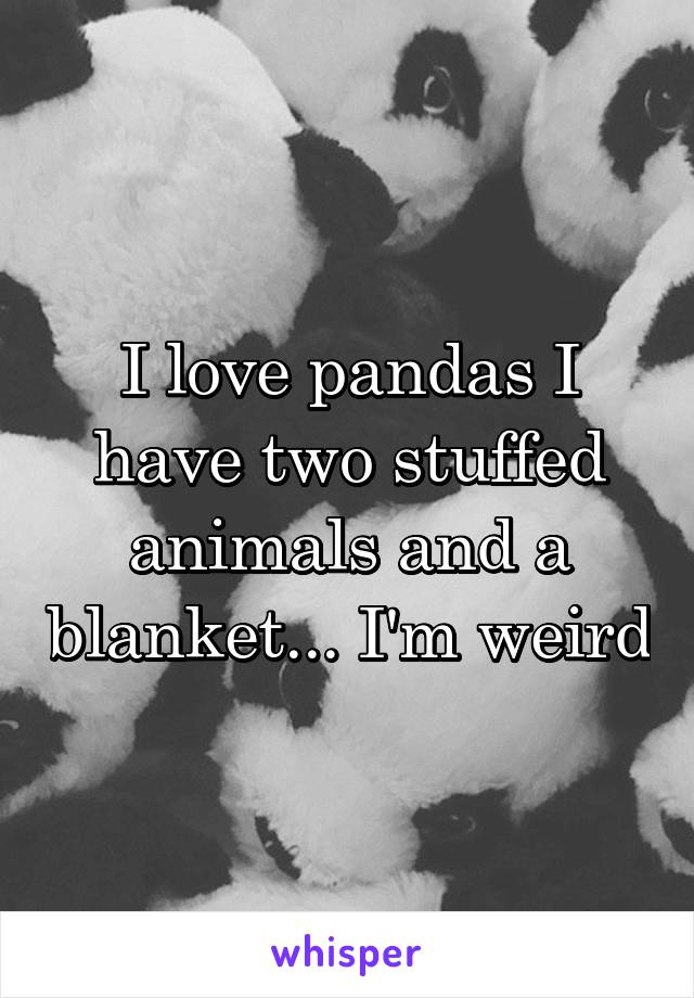 I love pandas I have two stuffed animals and a blanket... I'm weird