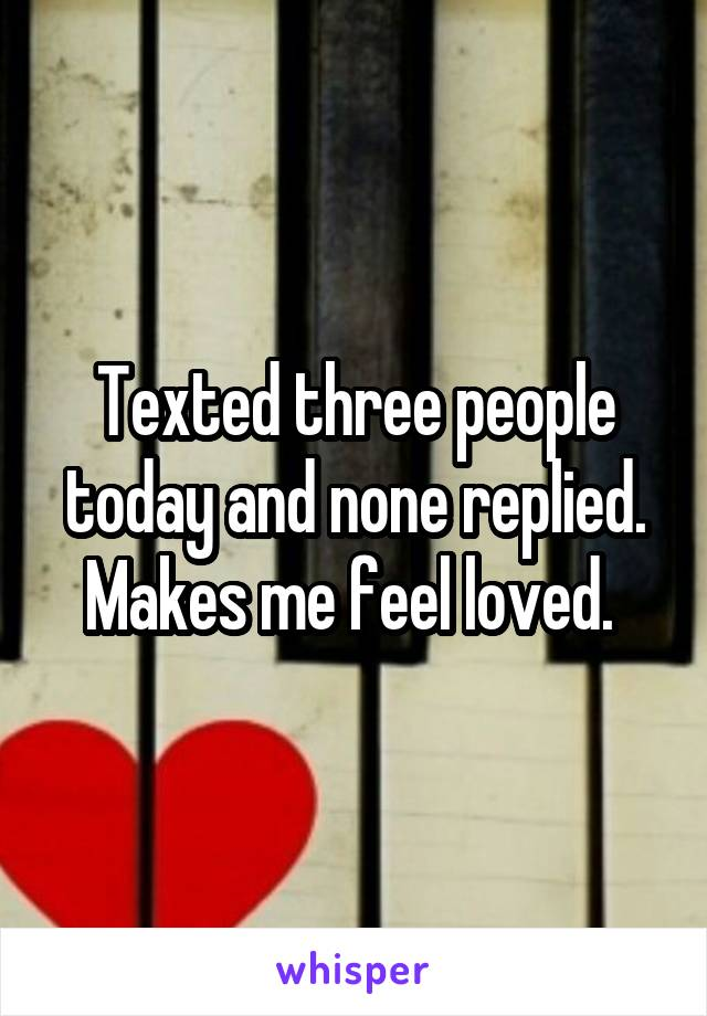 Texted three people today and none replied. Makes me feel loved.