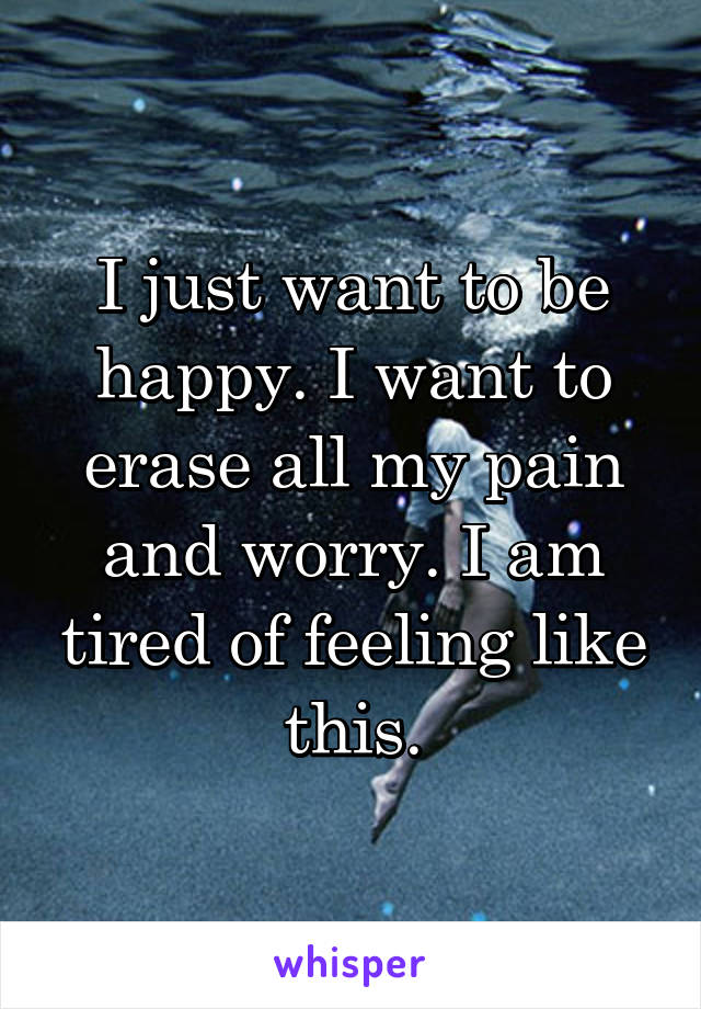 I just want to be happy. I want to erase all my pain and worry. I am tired of feeling like this.