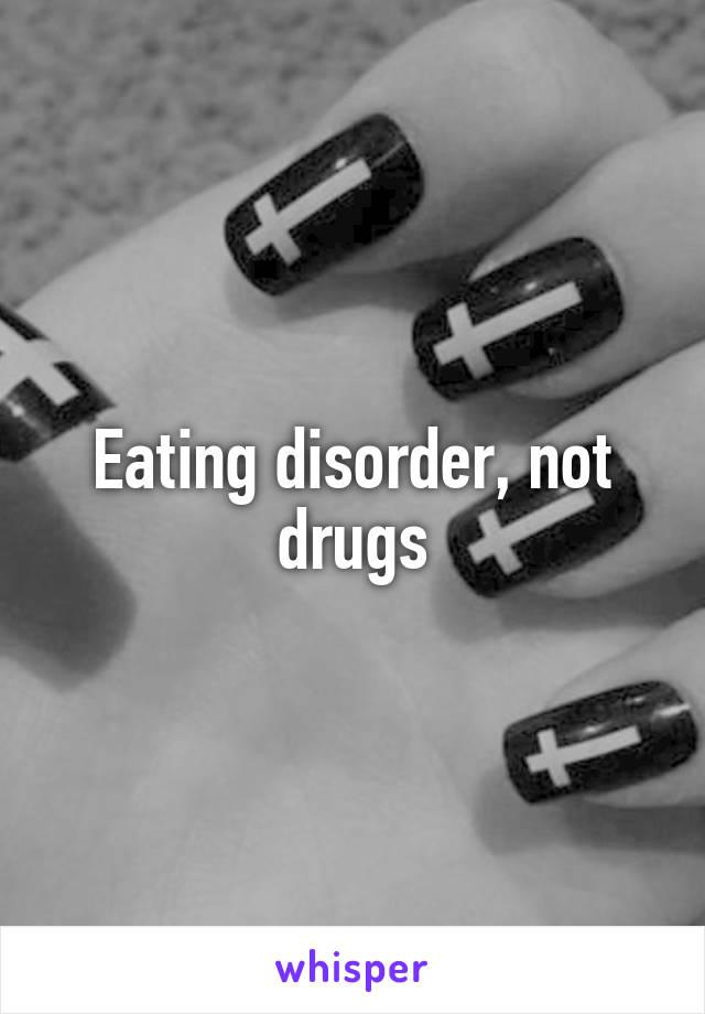 Eating disorder, not drugs