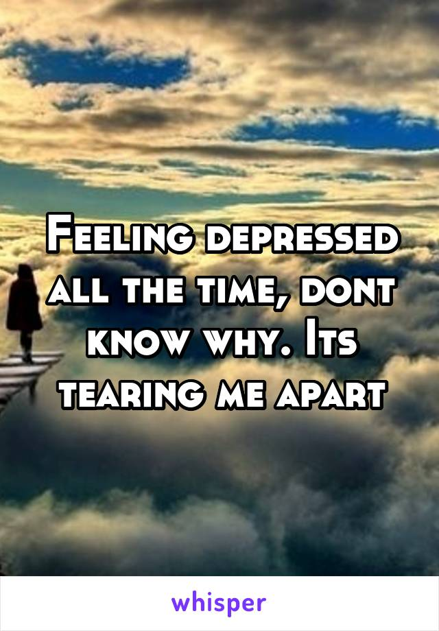 Feeling depressed all the time, dont know why. Its tearing me apart