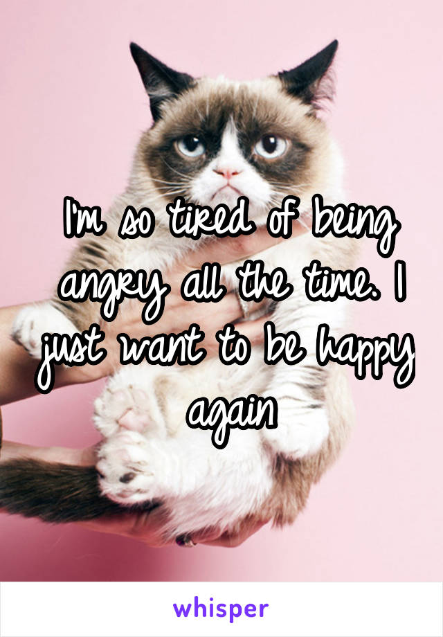 I'm so tired of being angry all the time. I just want to be happy again