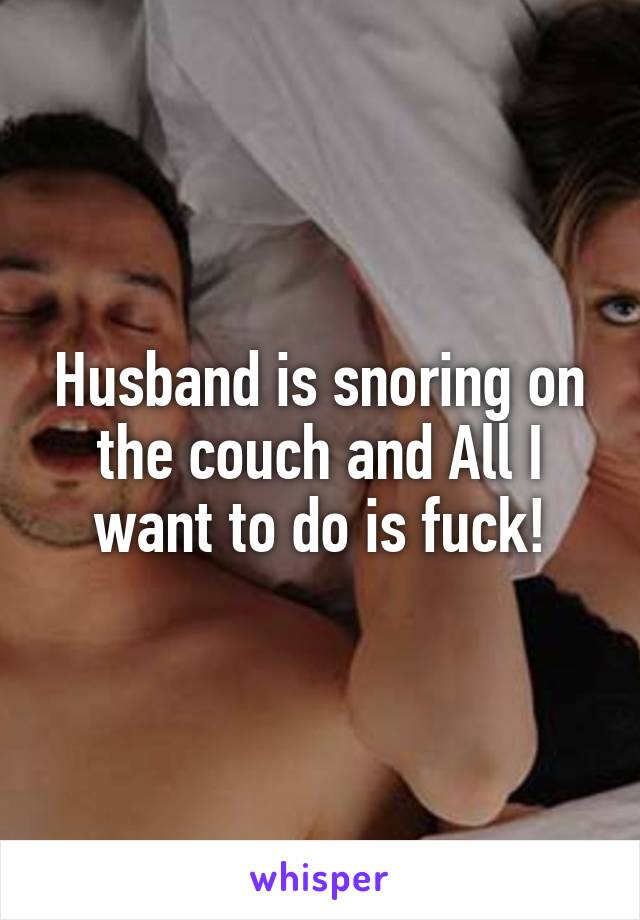 Husband is snoring on the couch and All I want to do is fuck!