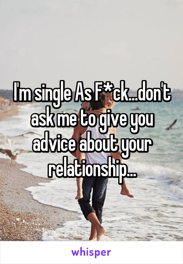 I'm single As F*ck...don't ask me to give you advice about your relationship...