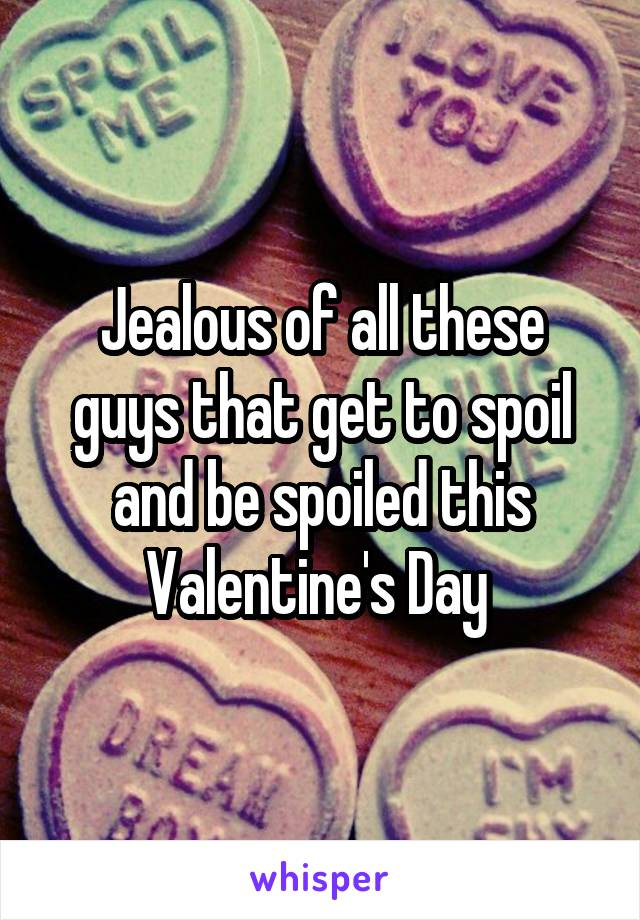 Jealous of all these guys that get to spoil and be spoiled this Valentine's Day