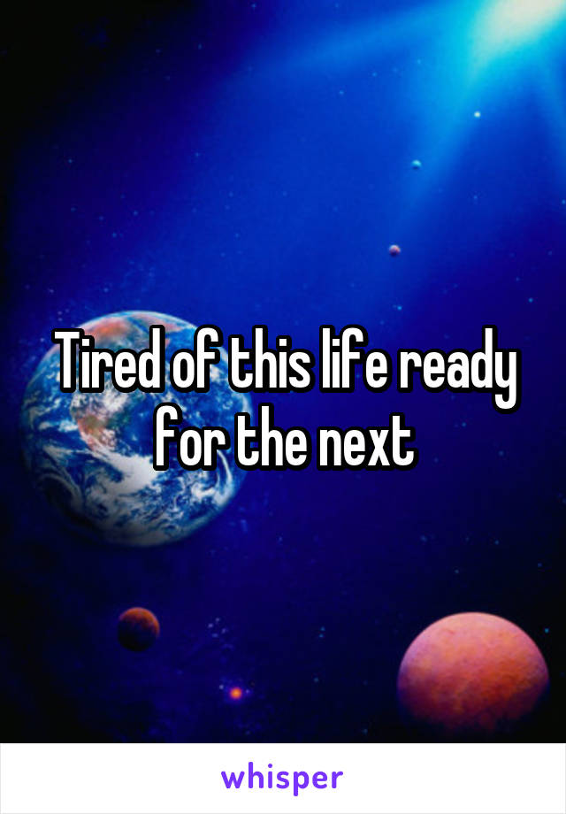 Tired of this life ready for the next