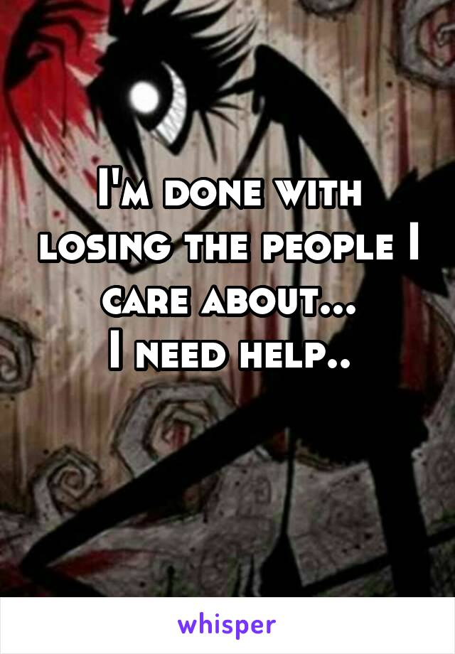 I'm done with losing the people I care about... I need help..