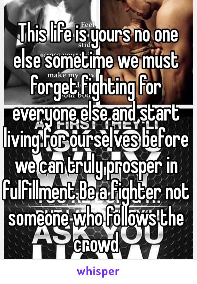 This life is yours no one else sometime we must forget fighting for everyone else and start living for ourselves before we can truly prosper in fulfillment Be a fighter not someone who follows the crowd