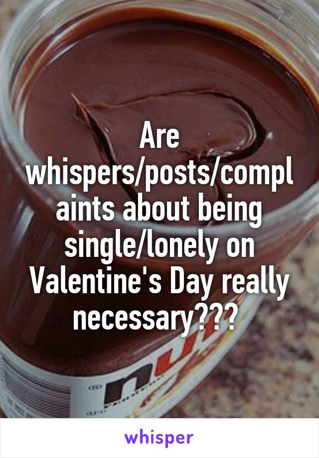 Are whispers/posts/complaints about being single/lonely on Valentine's Day really necessary???