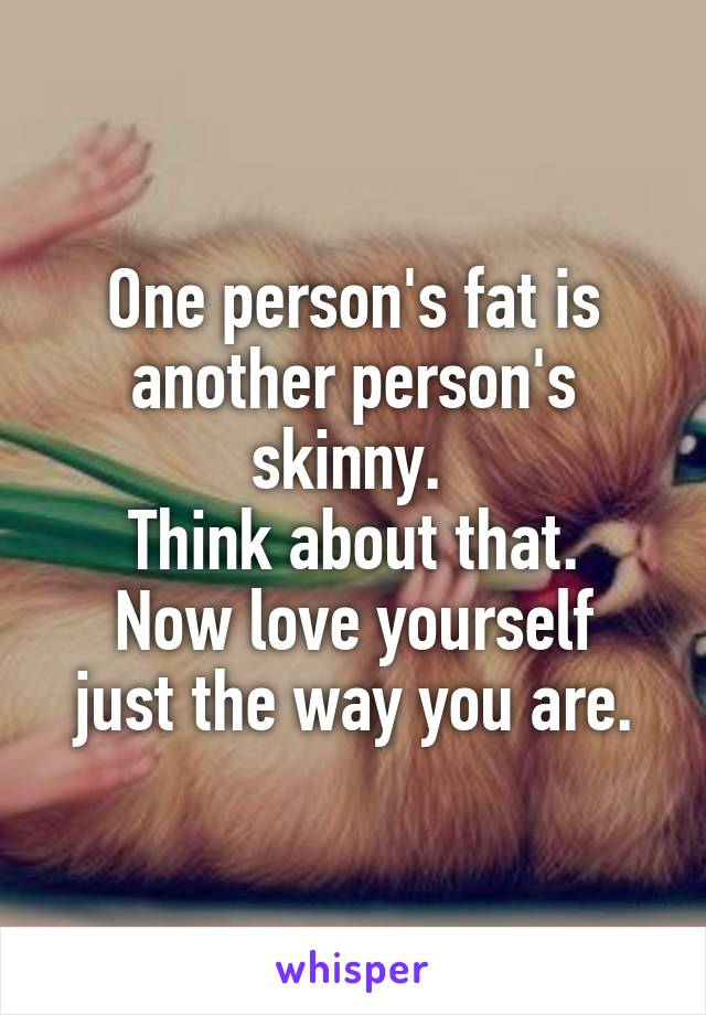 One person's fat is another person's skinny.  Think about that. Now love yourself just the way you are.