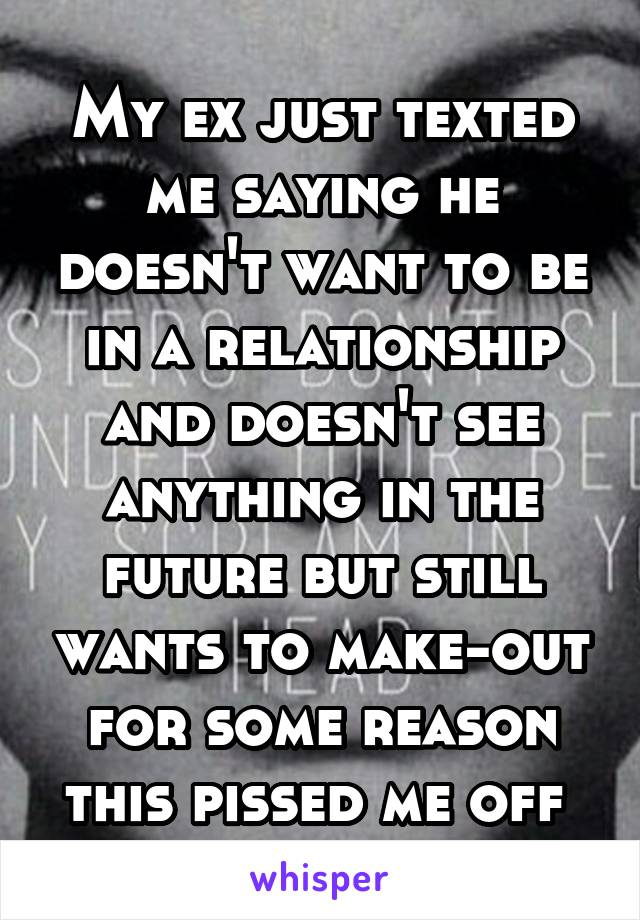My ex just texted me saying he doesn't want to be in a relationship and doesn't see anything in the future but still wants to make-out for some reason this pissed me off