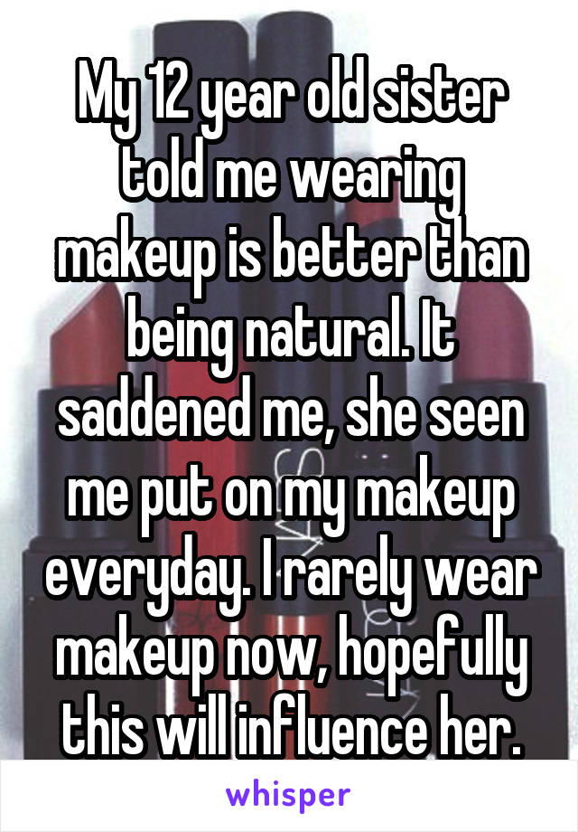 My 12 year old sister told me wearing makeup is better than being natural. It saddened me, she seen me put on my makeup everyday. I rarely wear makeup now, hopefully this will influence her.