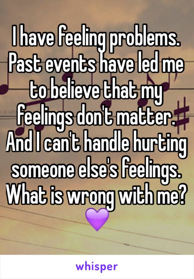 I have feeling problems. Past events have led me to believe that my feelings don't matter. And I can't handle hurting someone else's feelings. What is wrong with me? 💜
