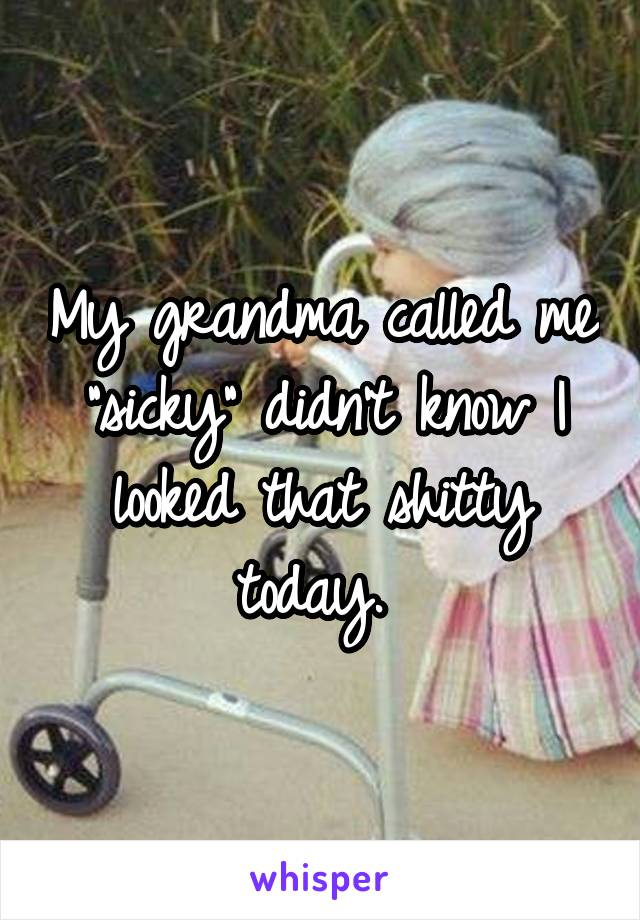 """My grandma called me """"sicky"""" didn't know I looked that shitty today."""