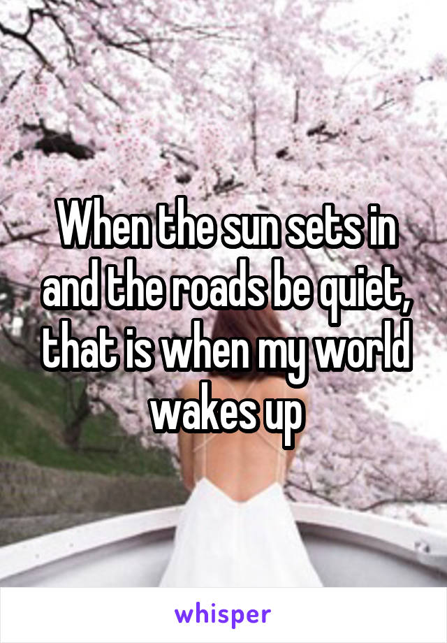 When the sun sets in and the roads be quiet, that is when my world wakes up