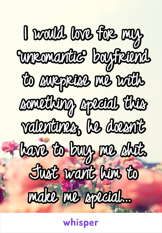 """I would love for my """"unromantic"""" boyfriend to surprise me with something special this valentines, he doesn't have to buy me shit. Just want him to make me special..."""