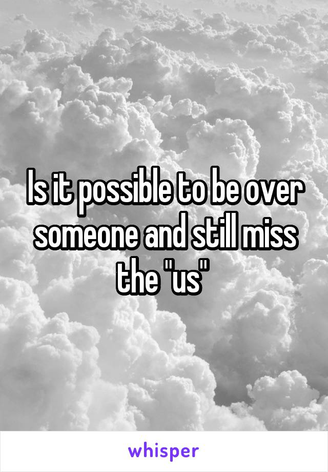 """Is it possible to be over someone and still miss the """"us"""""""