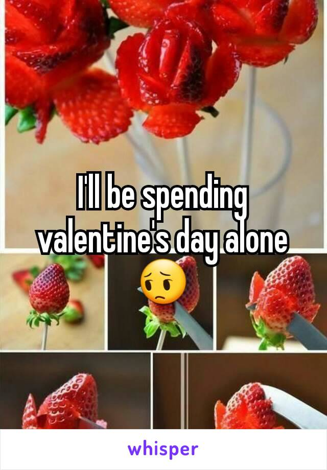 I'll be spending valentine's day alone 😔