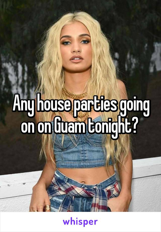 Any house parties going on on Guam tonight?