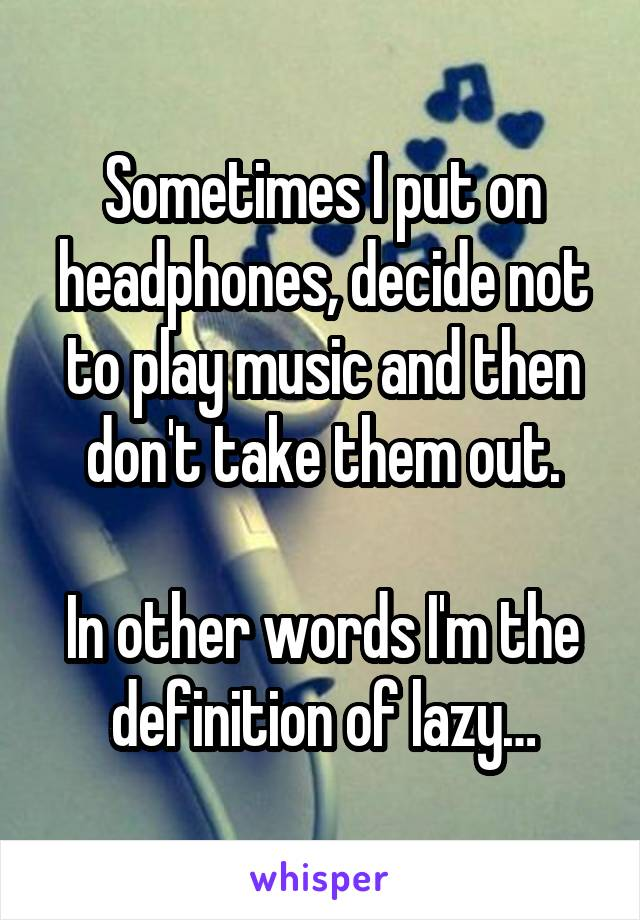 Sometimes I put on headphones, decide not to play music and then don't take them out.  In other words I'm the definition of lazy…