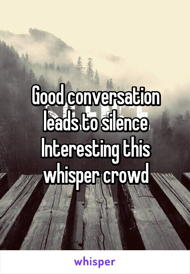 Good conversation leads to silence Interesting this whisper crowd