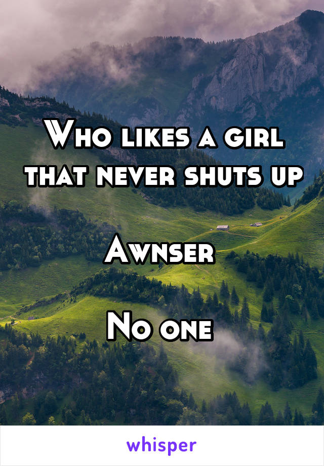 Who likes a girl that never shuts up  Awnser   No one