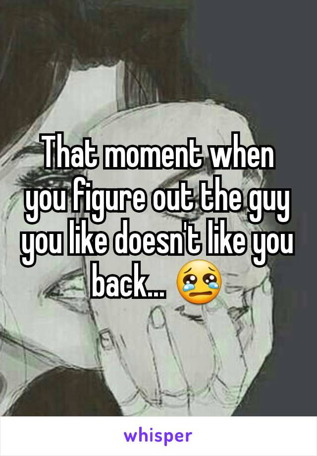That moment when you figure out the guy you like doesn't like you back... 😢
