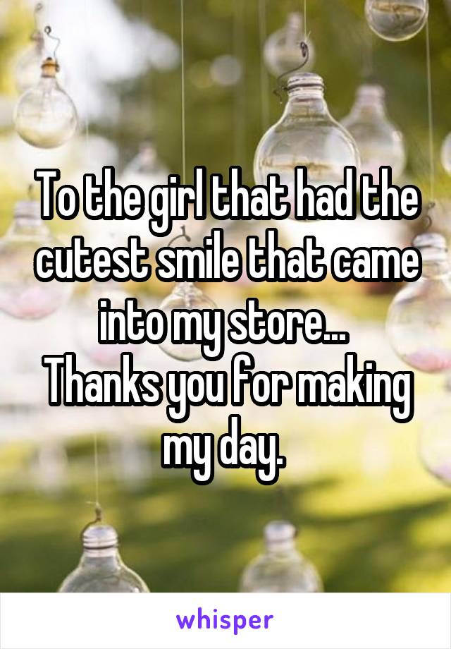 To the girl that had the cutest smile that came into my store...  Thanks you for making my day.