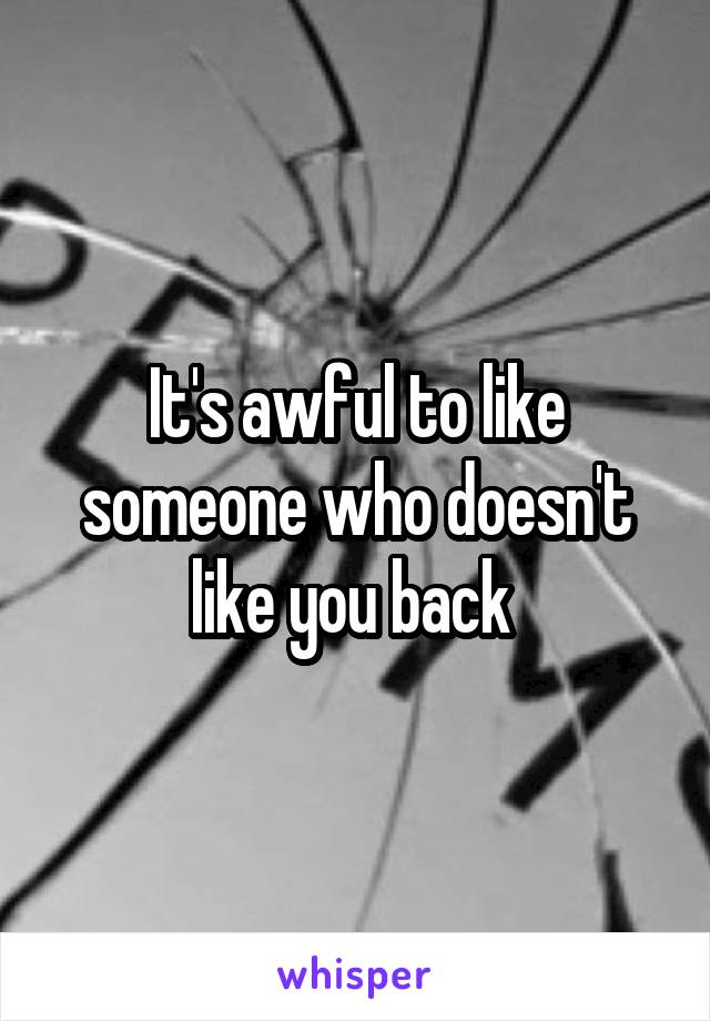 It's awful to like someone who doesn't like you back