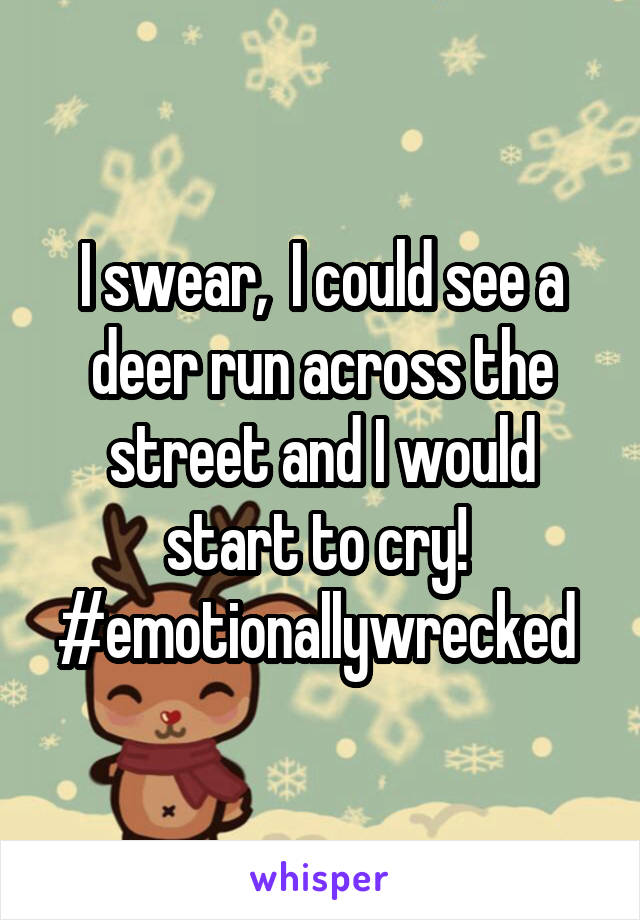I swear,  I could see a deer run across the street and I would start to cry!  #emotionallywrecked