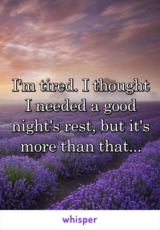 I'm tired. I thought I needed a good night's rest, but it's more than that...