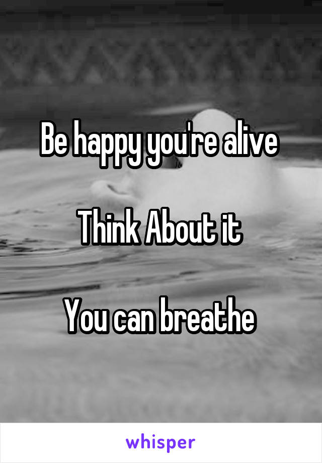 Be happy you're alive   Think About it   You can breathe